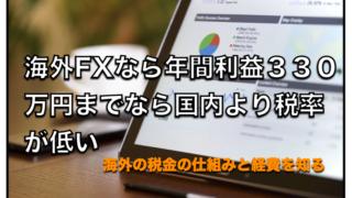 海外FXであれば年間利益330万円までなら国内FXに比べて税金の方が低い〜節税対策