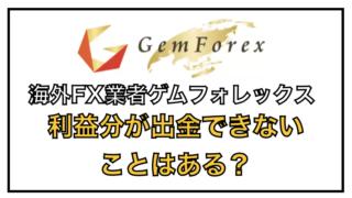 ゲムフォレックスで出金ができない(拒否)理由を検証〜規約違反の可能性